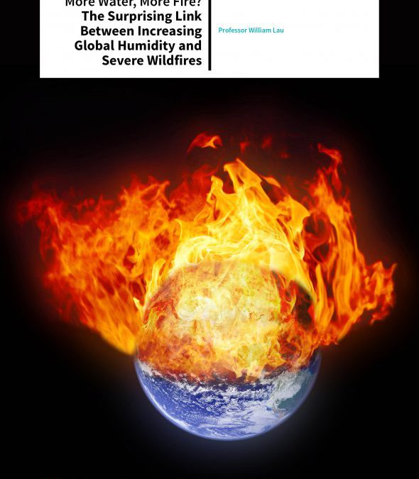 Professor William Lau – More Water, More Fire? The Surprising Link Between Increasing Global Humidity And Severe Wildfires